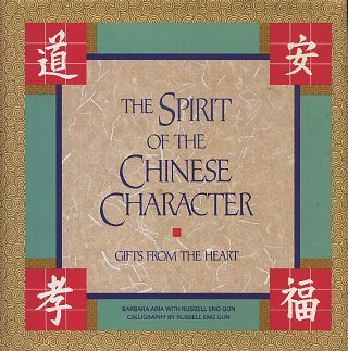 SPIRIT OF THE CHINESE CHARACTER; Gifts from teh Heart. Barbara Aria, Russell Eng Gon.