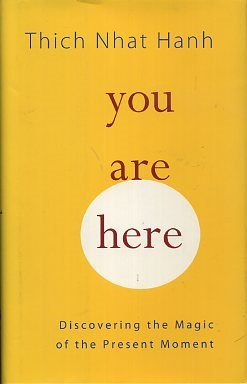 YOU ARE HERE; Discovering the Magic of the Present Moment. Thich Nhat Hanh.