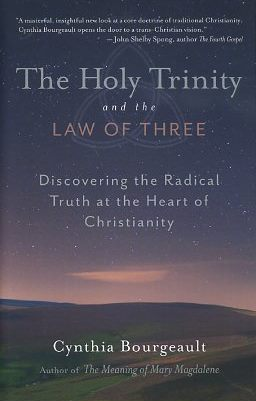 THE HOLY TRINITY AND THE LAW OF THREE; Discovering the Radical Truth at the heart of Christianity. Cynthia Bourgeault.