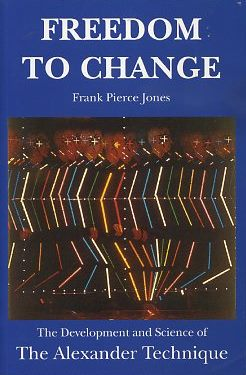 FREEDOM TO CHANGE; The Develpment and Science of The Alexander Technique. Frank Pierce Jones.