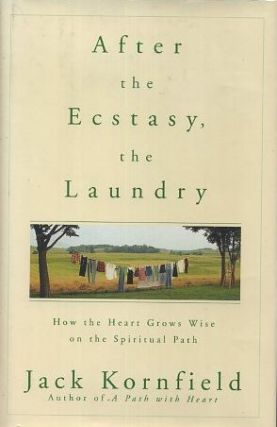AFTER ECSTASY, THE LAUNDRY; How the Heart Grows Wise on the Spiritual Path. Jack Kornfield.