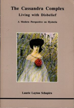 THE CASSANDRA COMPLEX: LIVING WITH DISBELIEF; A Modern Perspective on Hysteria. Laurie Layton Schapira.