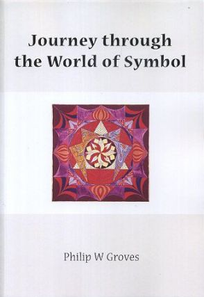 A JOURNEY THROUGH THE WORLD OF SYMBOL. Philip Groves.