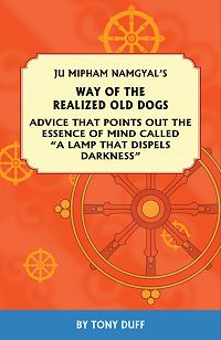 "WAY OF THE REALIZED OLD DOGS; Advice that Points out the Essence of Mind Called ""A Lamp that Dispels Darkness"" Ju Mipham Namgyal, Tony Duff."