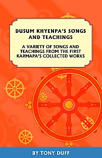 DUSUM KHYENPA'S SONGS AND TEACHINGS; A Variety of Songs and Teachings from the First Karmapa's Collected Works. Dusum Khyenpa, Tony Duff.