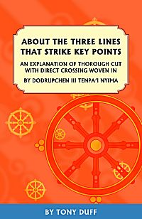 ABOUT THE THREE LINES THAT STRIKE KEY POINTS; An Explanation of Thorough Cut With Direct Crossing Woven In. Tenpa'i Nyima Dodrupchen III, Tony Duff.