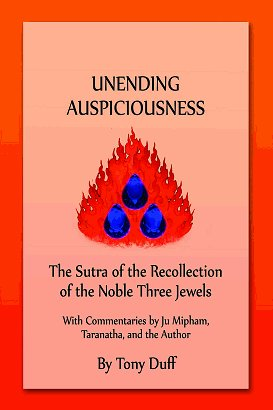 UNENDING AUSPICIOUSNESS; The Sutra of the Recollection of the Noble Three Jewels. Ju Mipham, Taranatha, Tony Duff.