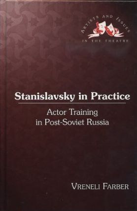 STANISLAVSKY IN PRACTICE; Actor Training in Post-Soviet Russia. Vreneli Farber