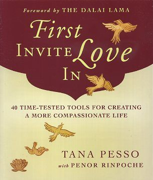 FIRST INVITE LOVE IN; 40 Time-Tested Tools for Creating a More compassionate Life. Tana Pesso,...