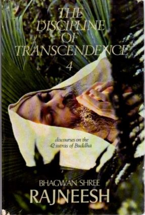 THE DISCIPLINE OF TRANSCENDENCE: DISCOURSES ON THE 42 SUTRAS OF BUDDHA.; Volume Four. Bhagwan Shree Rajneesh.