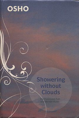 SHOWERING WITHOUT CLOUDS; The Poems and Path of a Woman Mystric. Osho, Rajneesh.