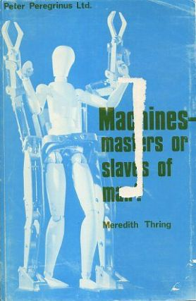 MACHINES - MASTERS OR SLAVES OF MAN. Meredith Thring, M W.