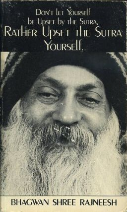DON'T LET YOURSELF BE UPSET BY THE SUTRA; Rather Upset the Sutra Yourself. Bhagwan Shree Rajneesh.