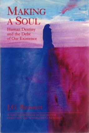 MAKING A SOUL: HUMAN DESTINY AND THE DEBT OF OUR EXISTENCE. J. G. Bennett.