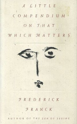 A LITTLE COMPENDIUM ON THAT WHICH MATTERS. Frederick Franck