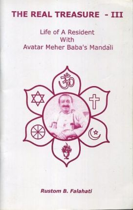 THE REAL TREASURE - III; Life of A Resident With Avatar Meher baba's Mandali. Rustom B. Falahati