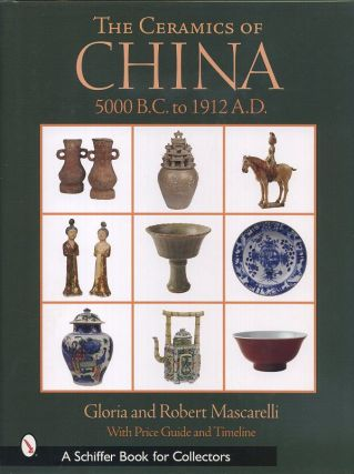 THE CERAMICS OF CHINA 5000 B.C. TO 1912 A.D.; With Price Guide and Timeline. Gloria and Robert...