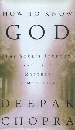 HOW TO KNOW GOD; The Soul's Journey into the Mystery of Mysteries. Deepak Chopra