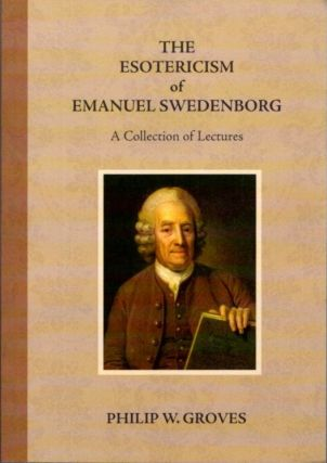 THE ESOTERICISM OF EMANUEL SWEDENBORG; A Collection of Essays. Philip W. Groves