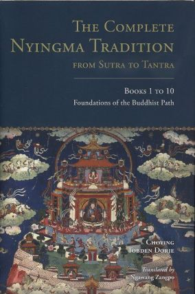 THE COMPLETE NYINGMAN TRADITION FROM SUTRA TO TANTRA; Books 1 to 10: Foundations of the Buddhist Path. Choying Tobden Dorje.