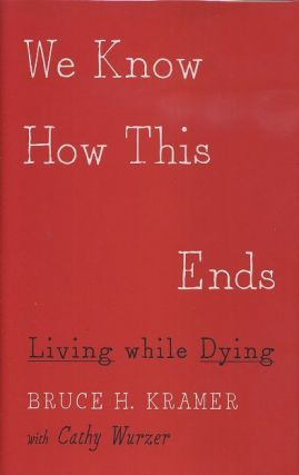 WE KNOW HOW THIS ENDS; Living while Dying. Bruce H. Kramer, Cathy Wurzer