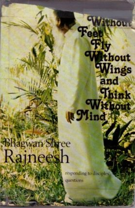 WALK WITHOUT FEET, FLY WITHOUT WINGS AND THINK WITHOUT MIND; Responsing to Disciples Questions. Bhagwan Shree Rajneesh.