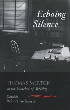 ECHOING SILENCE; Thomas Merton on the Vocation of Writing. Thomas Merton, Robert Inchausti.