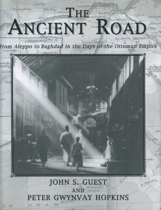THE ANCIENT ROAD; From Aleppo to Baghdad in the Days of the Ottoman Empire. John S. Guest, Peter...