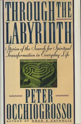 THROUGH THE LABYRINTH; Srories of the Search for Spiritual Transformation in Everyday Life. Peter...