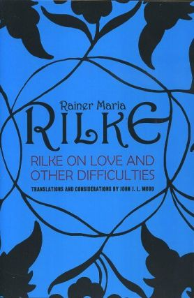 RILKE: ON LOVE AND OTHER DIFFICULTIES. Ranier Maria Rilke, John J. L. Mood