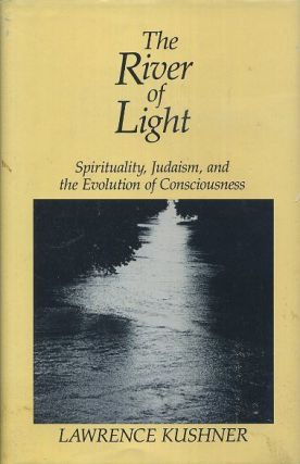 THE RIVER OF LIGHT; Spirituality, Judaism, and the Evolution of Consciousness. Lawrence Kushner.