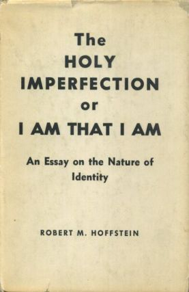 THE HOLY IMPERFECTION OR I AM THAT I AM; An Essay on the Nature of Identity. Robert M. Hoffstein.