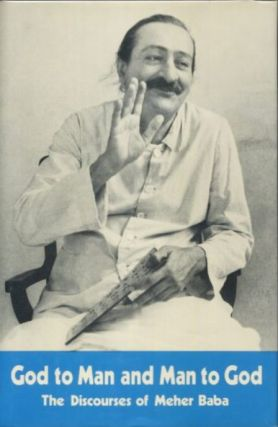 GOD TO MAN AND MAN TO GOD; The Discourses of Meher baba. Meher Baba, C B. Purdon.