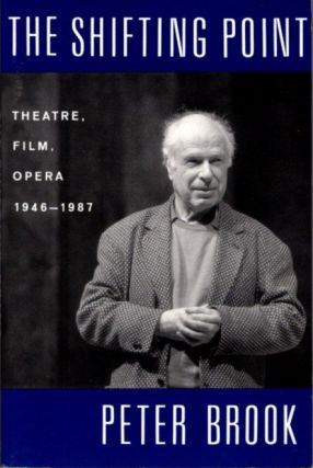 THE SHIFTING POINT: THEATRE, FILM, OPERA, 1946-1987. Peter Brook
