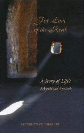 FOR THE LOVE OF THE REAL; A Story of Life's Mystical Secret. Llewellyn Vaughen-Lee