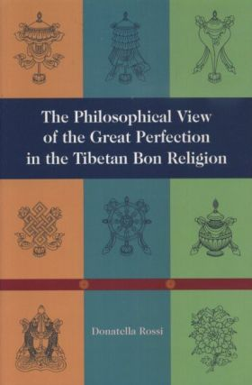 THE PHILOSOPHICAL VIEW OF THE GREAT PERFECTION IN THE TIBETAN BON RELIGION. Donatella Rossi.