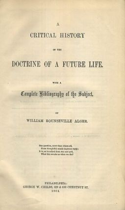 A CRITICAL HISTORY OF THE DOCTRINE OF A FUTURE LIFE. William Rounseville Alger