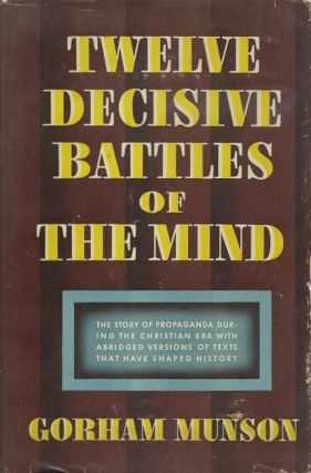 TWELVE DECISIVE BATTLES OF THE MIND; The Story of Propoaganda during the Christian Era. Gorham Munson.