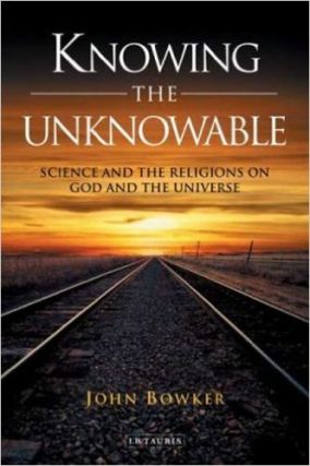 KNOWING THE UNKNOWABLE; Science and Religions on God and the Universe. John Bowker.