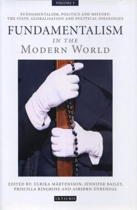 FUNDAMENTALISM IN THE MODERN WORLD, VOLUME 1; Fundamentalism, Politics and History: The State, Globalisation and Political Ideologies. Ulrika Martensson, Jennifer Bailey, Priscilla Ringrose, Asbjorn Dyrendal.