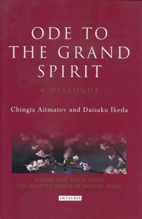ODE TO THE GRAND SPIRIT; A Dialogue. Chingiz Aitmatov, Daisaku Ikeda.