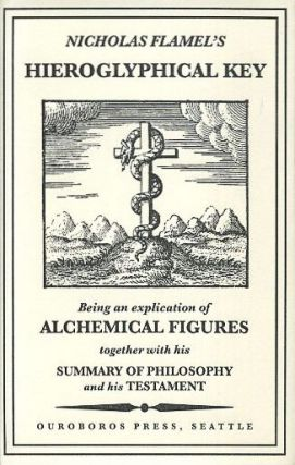 HIEROGLYPHICAL KEY; Being an Explication of Alchemical Figures together with his Summary of Philosophy and His Testament. Nicholas Flamel.