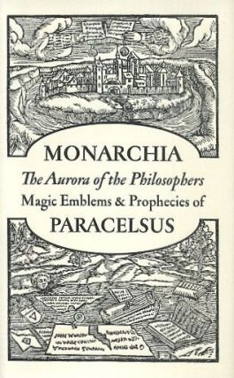 MONARCHIA: THE AURORA OF THE PHILOSOPHERS AND MAGIC EMBLEMS AND PROPHECIES. Paracelsus.