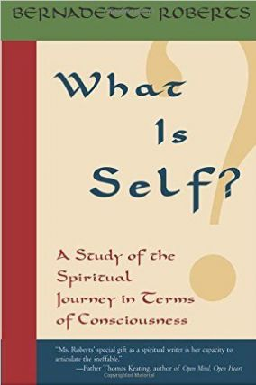 WHAT IS SELF?; A Study of the Spiritual Journey in Terms of Consciounsess. Bernadette Roberts.