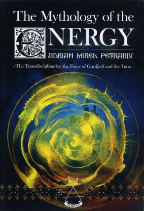 THE MYTHOLOGY OF THE ENERGY; The Transdisciplinarity, the Force of Gurdjieff and the Tarot. Adrian Mirel Petrariu.