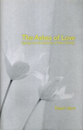 THE ASHES OF LOVE; Sayings on the Essence of Non-Duality. Rupert Spira.