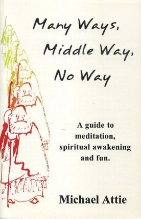 MANY WAYS, MIDDLE WAY, NO WAY; A Guide to Meditation, Spiritual Awakening and Fun. Michael Attie