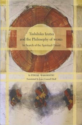 TOSHIHITKO IZUTSU AND THE PHILOSOPHY OF WORD; In Search of the Spiritual Orient. Eisuke Wakamatsu