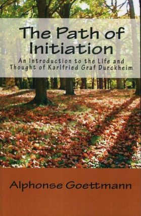 THE PATH OF INITIATION; An Introduction to the Life and Tought of Karlfried Graf Durckheim. Alphonse Goettmann.