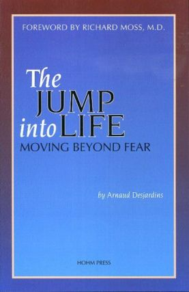 THE JUMP INTO LIFE; Moving Beyond Fear. Arnaud Desjardnis.